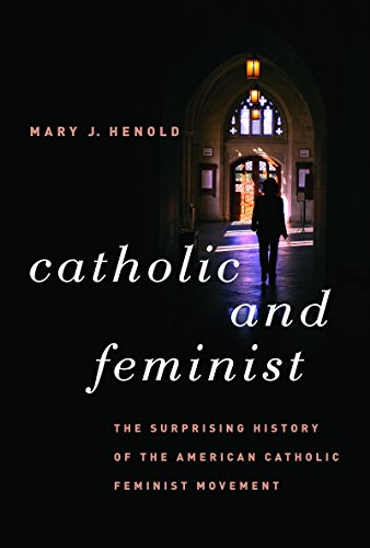 Catholic and Feminist: The Surprising History of the American Catholic Feminist Movement