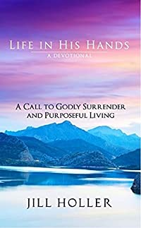 Life In His Hands - A Call To Godly Surrender And Purposeful Living by Jill Holler ebook deal