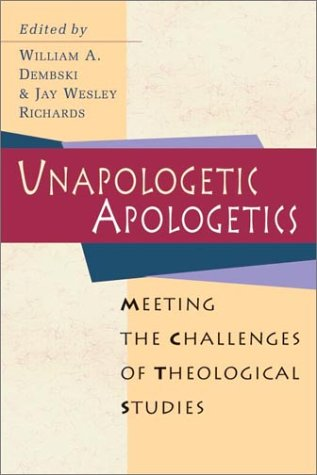 Unapologetic Apologetics : Meeting the Challenges of Theological Studies, WILLIAM A. DEMBSKI, JAY WESLEY RICHARDS