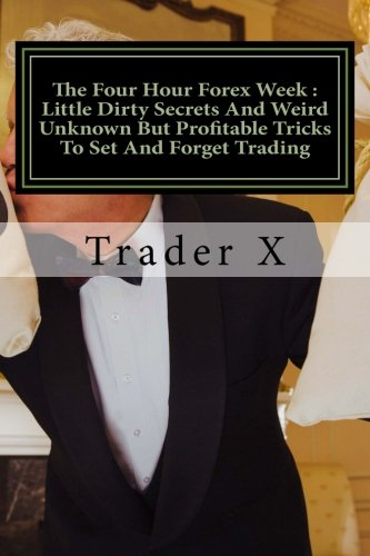 The Four Hour Forex Week : Little Dirty Secrets And Weird Unknown But Profitable Tricks To Set And Forget Trading: Escape 9-5, Live Anywhere And Join The New Rich