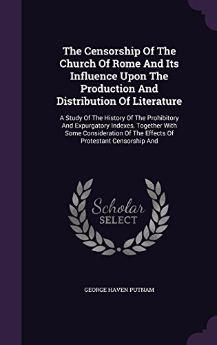 The Censorship Of The Church Of Rome And Its Influence Upon The Production And Distribution Of Literature: A Study Of The History Of The Prohibitory ... Of The Effects Of Protestant Censorship And