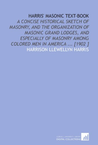 Harris' Masonic Text-Book: A Concise Historical Sketch of Masonry, and the Organization of Masonic Grand Lodges, and Especially of Masonry Among Colored Men in America ... [1902 ]