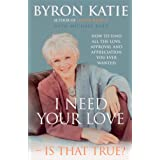 I Need Your Love - Is That True?: How to find all the love, approval and appreciation you ever wantedby Byron Katie