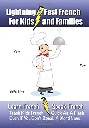 Lightning-Fast French - for Kids and Families: Learn French, Speak French, Teach Kids French - Quick As A Flash, Even If You Don't Speak A Word Now!