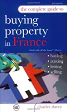 The Complete Guide to Buying Property in France by Charles Davey