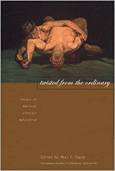 twisted from the ordinary essays on american literary naturalism