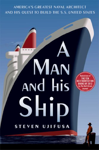 Steven Ujifusa - A Man and His Ship: America's Greatest Naval Architect and His Quest to Build the S.S. United States