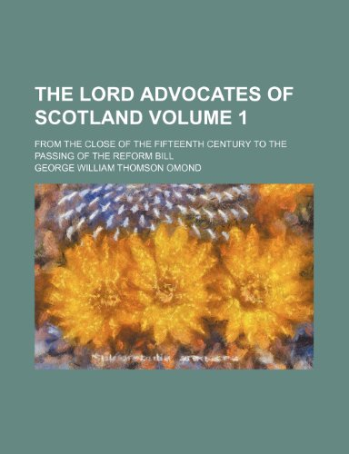 The lord advocates of Scotland Volume 1; from the close of the fifteenth century to the passing of the Reform Bill