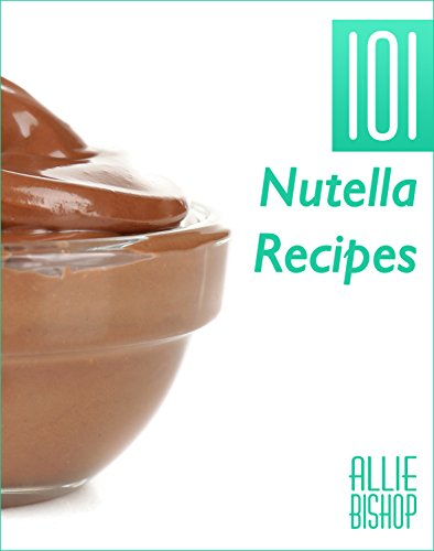 Nutella Recipes: 101 Nutella Recipes - Chocolate Hazelnut Goodness by Allie Bishop