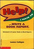 Help! I Have to ... Write a Book Report: Scholastic s A+ Junior Guide to Book Reports