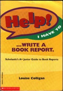 Help! I Have to ... Write a Book Report: Scholastic's A+ Junior Guide to Book Reports