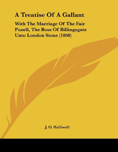 A Treatise of a Gallant: With the Marriage of the Fair Pusell, the Boss of Billingsgate Unto London Stone (1860)
