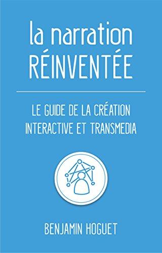 La narration réinventée: La guide de la création interactive et transmedia