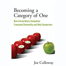 Becoming a Category of One: How Extraordinary Companies Transcend Commodity and Defy Comparison, 2nd Edition (       UNABRIDGED) by Joe Calloway Narrated by Ax Norman