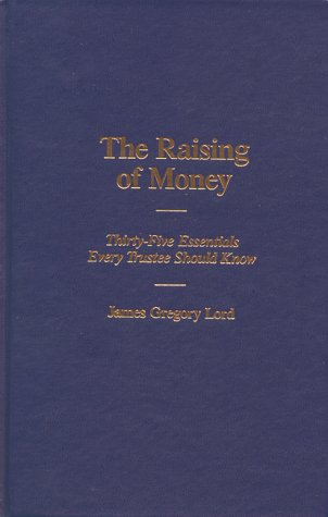 The Raising of Money Thirty-Five Essentials Every Trustee Should Know093916549X