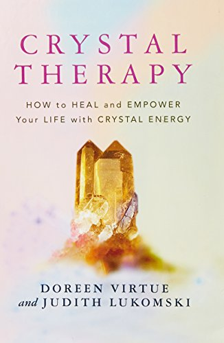 Crystal Therapy: How to Heal and Empower Your Life with Crystal Energy