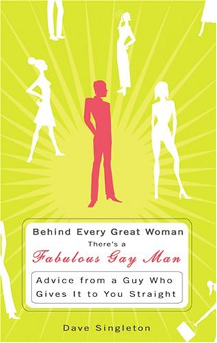 Behind Every Great Woman There's A Fabulous Gay Man : Advice from a Guy Who Gives It To You Straight, Dave Singleton