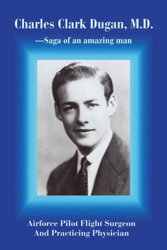 Charles Clark Dugan, M.D.: AIRFORCE PILOT FLIGHT SURGEON AND PRACTICING PHYSICIAN