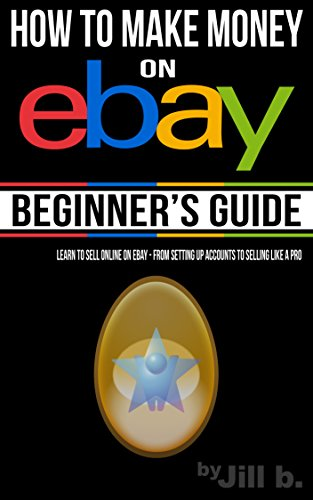 How to Make Money on eBay - Beginner's Guide: Learn to Sell Online on eBay - From Setting Up Accounts to Selling Like a Pro