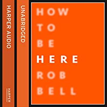 How to Be Here | Livre audio Auteur(s) : Rob Bell Narrateur(s) : Rob Bell