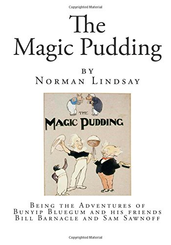 The Magic Pudding: Being the Adventures of Bunyip Bluegum and his friends Bill Barnacle and Sam Sawnoff