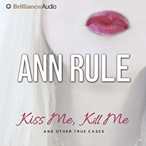 Kiss Me, Kill Me: And Other True Cases: Ann Rule's Crime Files, Book 9 | [Ann Rule]