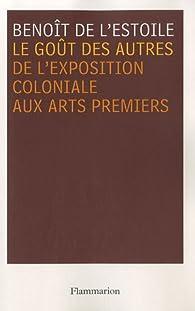 Le go�t des autres : De l'exposition coloniale aux Arts premiers par Beno�t de L'Estoile