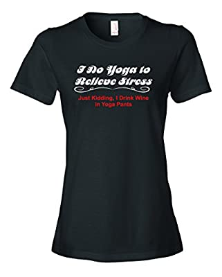 Ladies I Do Yoga To Relieve Stress Just Kidding I Drink Wine In Yoga Pants T-Shirt