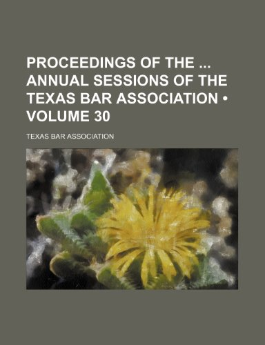 Proceedings of the  annual sessions of the Texas Bar Association (Volume 30)