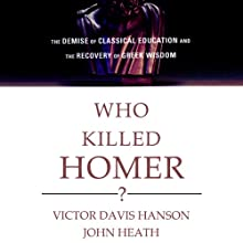 Who Killed Homer?: The Demise of Classical Education and the Recovery of Greek Wisdom | Livre audio Auteur(s) : Victor Davis Hanson, John Heath Narrateur(s) : Jeff Riggenbach
