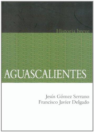 Aguascalientes. Historia breve (Historias Breves / Brief Histories) (Spanish Edition)