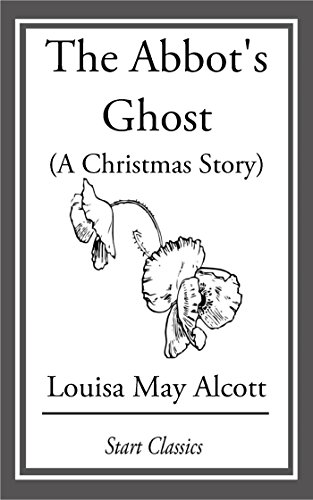 Louisa May Alcott - The Abbot's Ghost, (A Christmas Story): Or, Maurice Treherne's Temptation