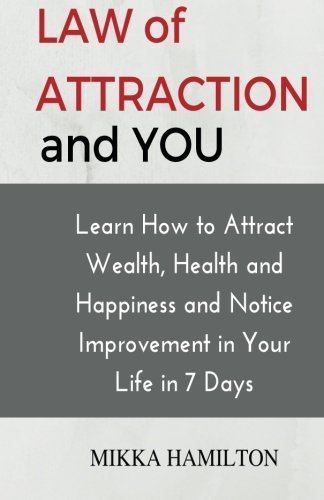 Law of Attraction and YOU: Learn How to Attract Wealth, Health, Happiness and Notice Improvement in Your Life in 7 Days