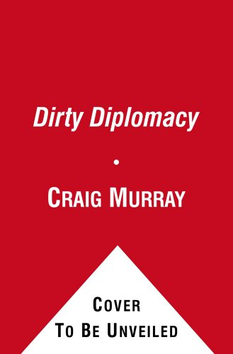 Dirty Diplomacy: The Rough-and-Tumble Adventures of a Scotch-Drinking, Skirt-Chasing, Dictator-Busting and Thoroughly Unrepentant Ambassador Stuck on the Frontline of the War Against Terror