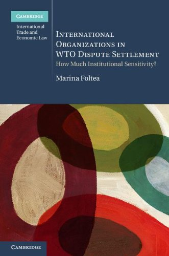 International Organizations in WTO Dispute Settlement: How Much Institutional Sensitivity? (Cambridge International Trade and Economic Law)
