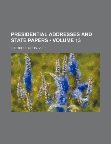 Presidential Addresses and State Papers (Volume 13)