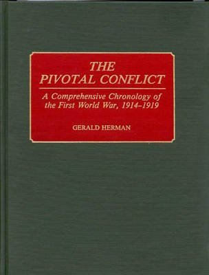the-pivotal-conflict-a-comprehensive-chronology-of-the-first-world-war-1914-1919-by-gerald-herman-pu