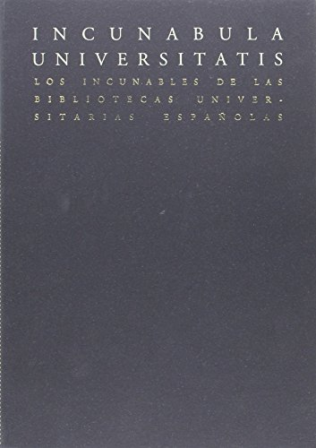 Incunabula Universitatis: Los incunables de las Bibliotecas Universitarias Españolas