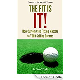 The Fit Is IT!! How Custom Club Fitting Matters To YOUR Golfing Dreams (English Edition)