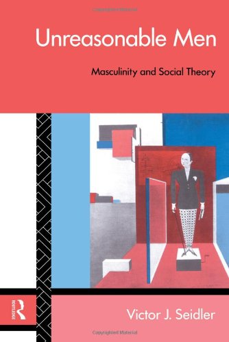 Unreasonable Men: Masculinity and Social Theory (Male Orders)