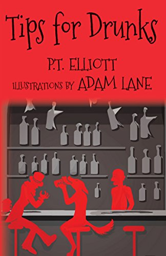 P.T. Elliott - Tips for Drunks: The Essential Guide to the History of Hard Drink, Hangover Cures, Blue Laws, Alcoholic Nutrition, Heroic Inebriate Tales and Advice for Lushes Everywhere (English Edition)