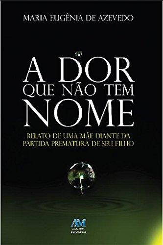 A dor que n?o tem nome: Relato de uma m?e diante da partida prematura de seu filho (Portuguese Edition) PDF