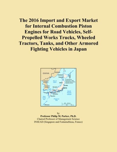 The 2016 Import and Export Market for Internal Combustion Piston Engines for Road Vehicles, Self-Propelled Works Trucks, Wheeled Tractors, Tanks, and Other Armored Fighting Vehicles in Japan