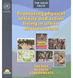 Promoting Physical Activity and Active Living in Urban Environments.The Role of Local Governments. The Solid Facts (A EURO Publication) (9289021810) by Edwards, P.