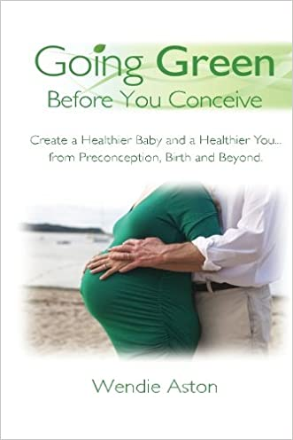 Going Green Before You Conceive: Create a Healthier Baby and a Healthier You...from Preconception, Birth and Beyond
