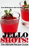 Jello Shots! - The Ultimate Recipe Guide - Over 50 Delicious & Best Selling Recipes