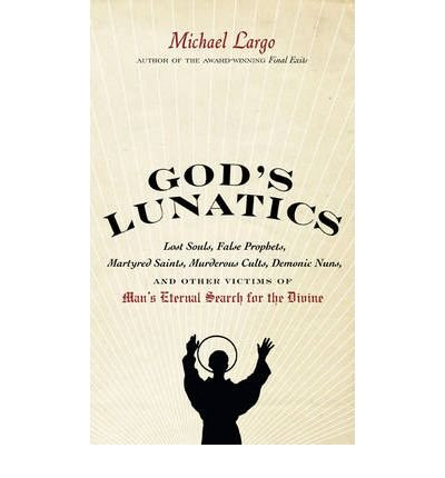 [( God's Lunatics: Lost Souls, False Prophets, Martyred Saints, Murderous Cults, Demonic Nuns, and Other Victims of Man's Eternal Search for the Divine )] [by: Michael Largo] [Jul-2010]