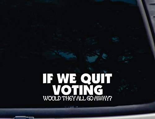 "If We Quit Voting Would They All Go Away? - 7 1/2"" X 3"" Die Cut Vinyl Decal For Windows, Cars, Trucks, Tool Boxes, Laptops, Macbook - Virtually Any Hard, Smooth Surface"