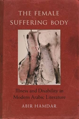 The Female Suffering Body: Illness and Disability in Modern Arabic Literature (Gender, Culture, and Politics in the Midd