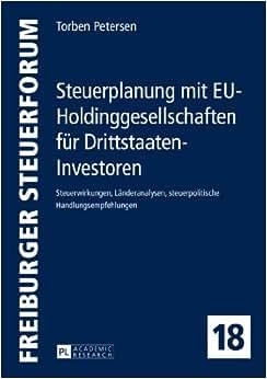 Steuerplanung Mit EU-Holdinggesellschaften Fur Drittstaaten-Investoren: Steuerwirkungen, Landeranalysen, Steuerpolitische Handlungsempfehlungen (Freiburger Steuerforum) (German Edition)